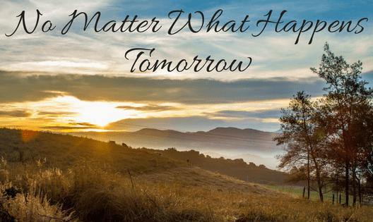 no matter what happens tomorrow
